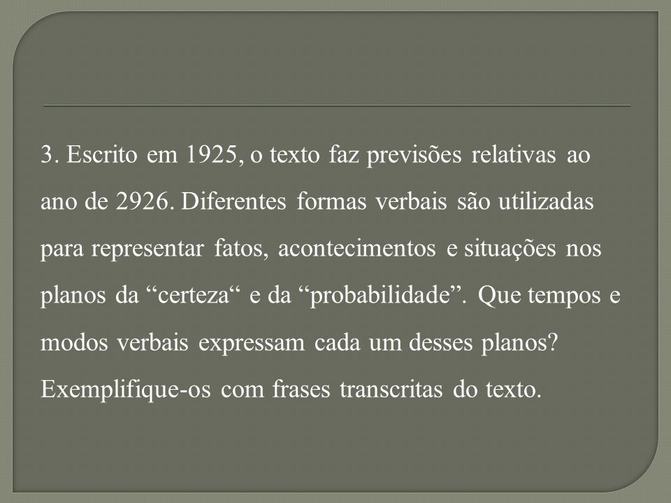 Resposta esperada – 3: Para expressar o plano da certeza são usadas formas verbais no modo Indicativo, nos tempos Presente, Pretérito Perfeito, Pretérito Imperfeito e Futuro do Presente.