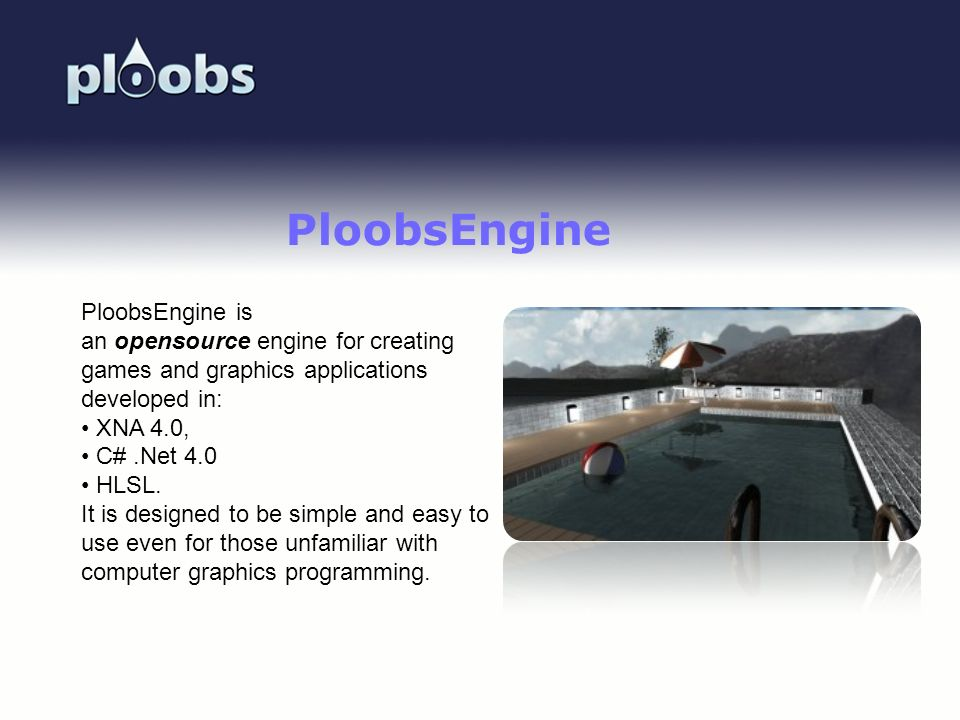 Page 37 PloobsEngine PloobsEngine is an opensource engine for creating games and graphics applications developed in: XNA 4.0, C#.Net 4.0 HLSL. It is d
