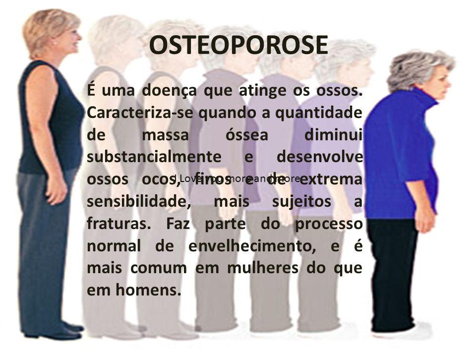 OSTEOPOROSE I Love you more and more É uma doença que atinge os ossos. Caracteriza-se quando a quantidade de massa óssea diminui substancialmente e de