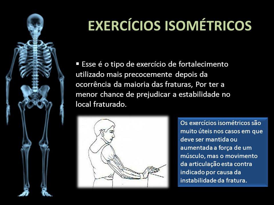 EXERCÍCIOS ISOMÉTRICOS Esse é o tipo de exercício de fortalecimento utilizado mais precocemente depois da ocorrência da maioria das fraturas, Por ter