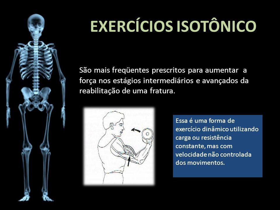 EXERCÍCIOS ISOTÔNICO São mais freqüentes prescritos para aumentar a força nos estágios intermediários e avançados da reabilitação de uma fratura. Essa
