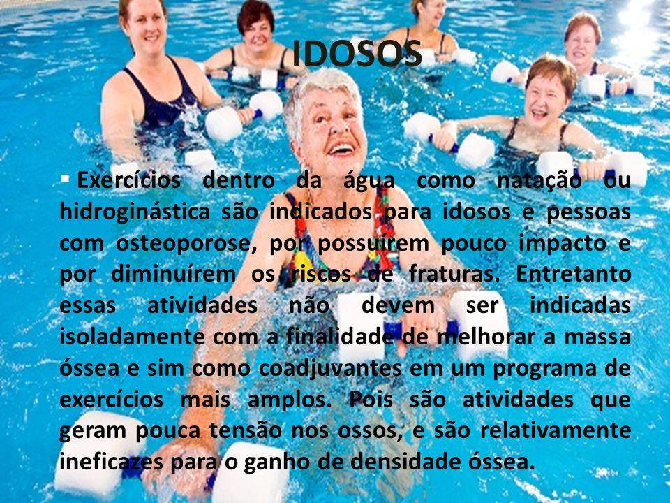 IDOSOS Exercícios dentro da água como natação ou hidroginástica são indicados para idosos e pessoas com osteoporose, por possuírem pouco impacto e por