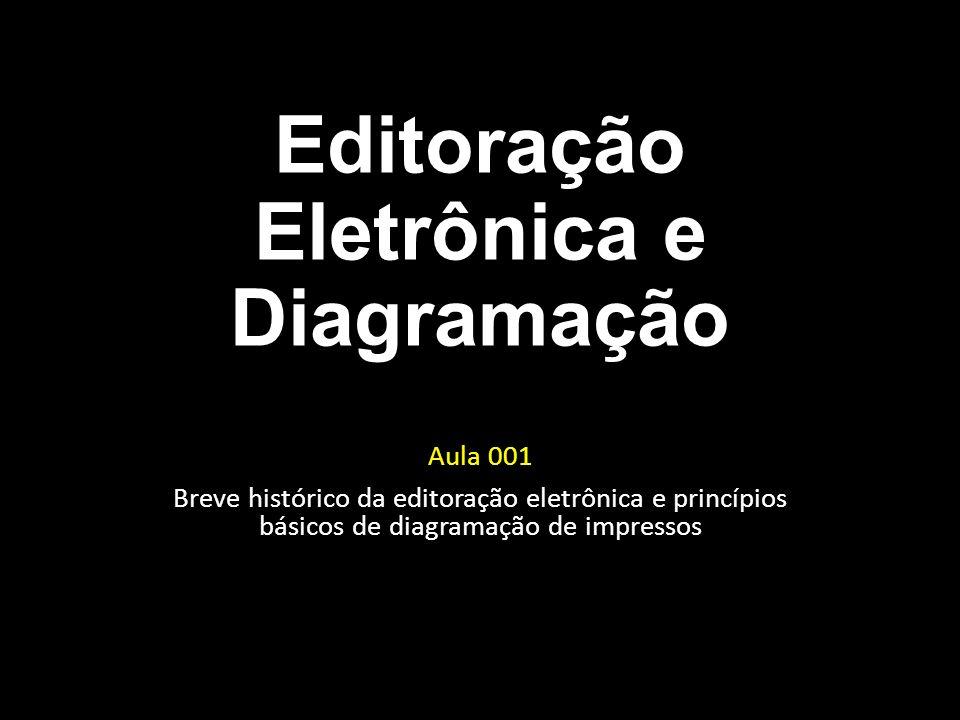 Editoração Eletrônica e Diagramação Aula 001 Breve histórico da editoração eletrônica e princípios básicos de diagramação de impressos