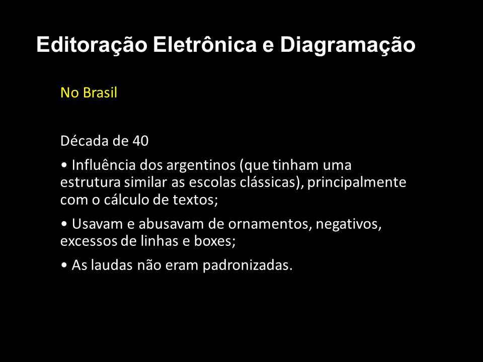 Editoração Eletrônica e Diagramação No Brasil Década de 40 Influência dos argentinos (que tinham uma estrutura similar as escolas clássicas), principa