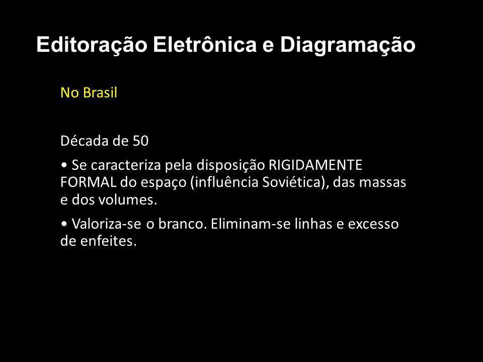 Editoração Eletrônica e Diagramação No Brasil Década de 50 Se caracteriza pela disposição RIGIDAMENTE FORMAL do espaço (influência Soviética), das mas