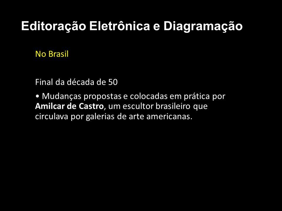 Editoração Eletrônica e Diagramação No Brasil Final da década de 50 Mudanças propostas e colocadas em prática por Amilcar de Castro, um escultor brasi