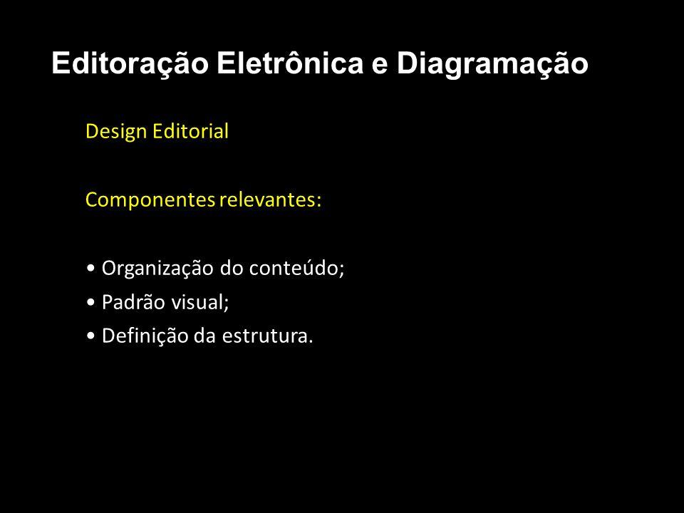 Editoração Eletrônica e Diagramação Design Editorial Componentes relevantes: Organização do conteúdo; Padrão visual; Definição da estrutura.