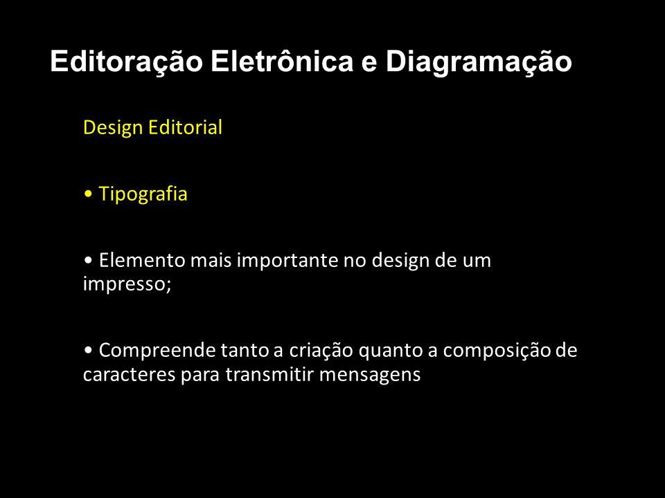 Editoração Eletrônica e Diagramação Design Editorial Tipografia Elemento mais importante no design de um impresso; Compreende tanto a criação quanto a