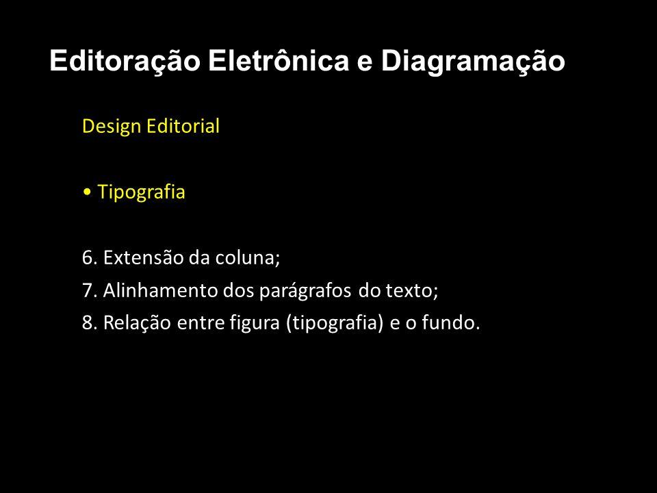 Editoração Eletrônica e Diagramação Design Editorial Tipografia 6. Extensão da coluna; 7. Alinhamento dos parágrafos do texto; 8. Relação entre figura