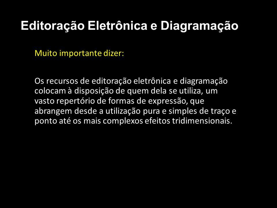 Editoração Eletrônica e Diagramação Muito importante dizer: Os recursos de editoração eletrônica e diagramação colocam à disposição de quem dela se ut