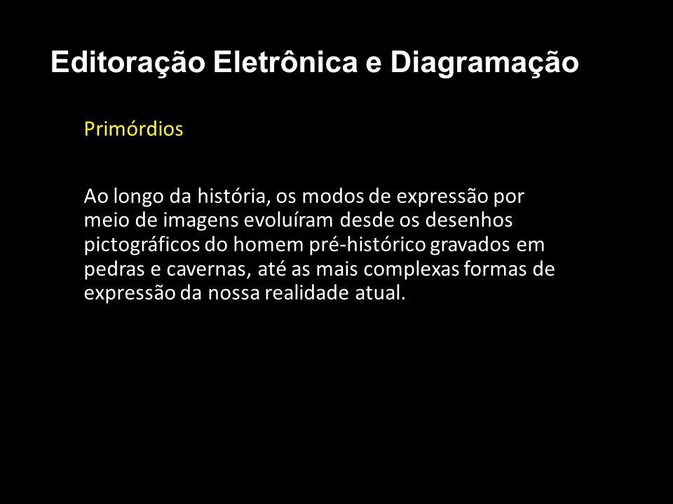 Editoração Eletrônica e Diagramação Primórdios Ao longo da história, os modos de expressão por meio de imagens evoluíram desde os desenhos pictográfic
