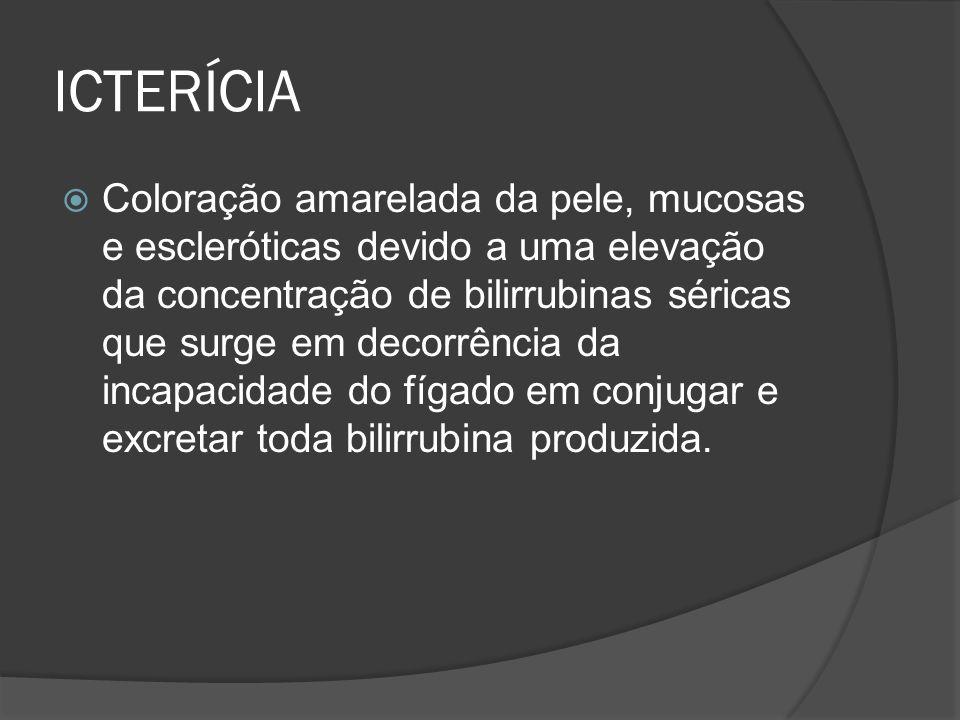 ICTERÍCIA Coloração amarelada da pele, mucosas e escleróticas devido a uma elevação da concentração de bilirrubinas séricas que surge em decorrência da incapacidade do fígado em conjugar e excretar toda bilirrubina produzida.