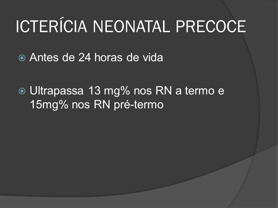 ICTERÍCIA NEONATAL PRECOCE Antes de 24 horas de vida Ultrapassa 13 mg% nos RN a termo e 15mg% nos RN pré-termo
