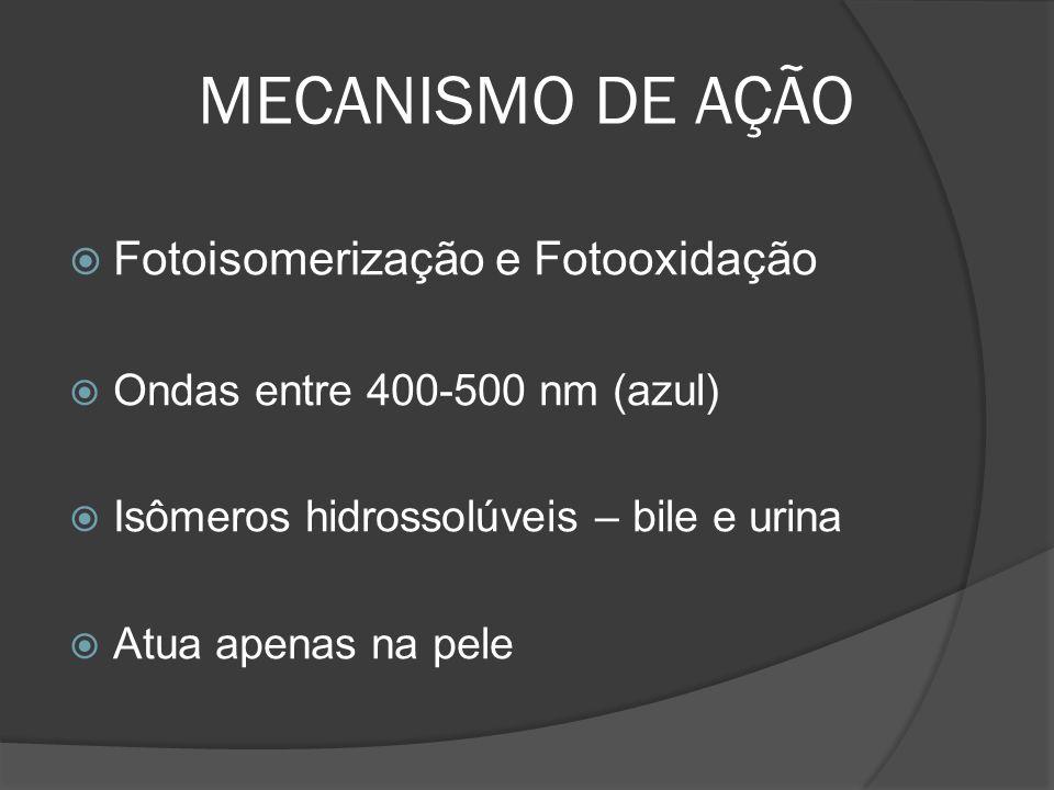 MECANISMO DE AÇÃO Fotoisomerização e Fotooxidação Ondas entre 400-500 nm (azul) Isômeros hidrossolúveis – bile e urina Atua apenas na pele