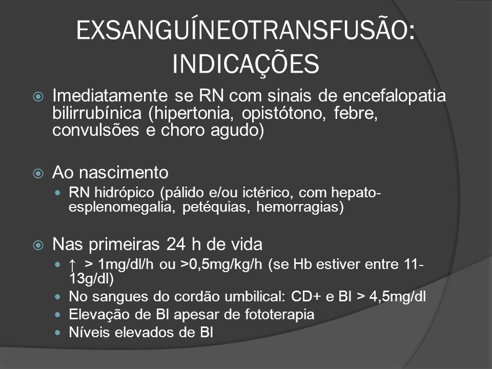 EXSANGUÍNEOTRANSFUSÃO: INDICAÇÕES Imediatamente se RN com sinais de encefalopatia bilirrubínica (hipertonia, opistótono, febre, convulsões e choro agudo) Ao nascimento RN hidrópico (pálido e/ou ictérico, com hepato- esplenomegalia, petéquias, hemorragias) Nas primeiras 24 h de vida > 1mg/dl/h ou >0,5mg/kg/h (se Hb estiver entre 11- 13g/dl) No sangues do cordão umbilical: CD+ e BI > 4,5mg/dl Elevação de BI apesar de fototerapia Níveis elevados de BI