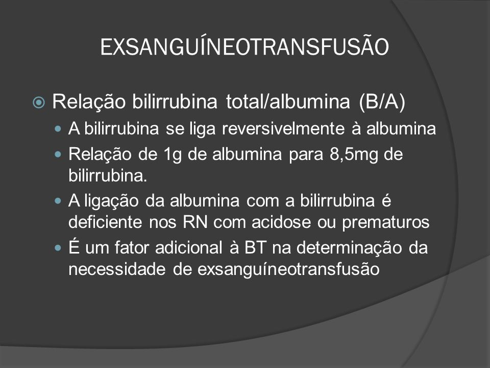 EXSANGUÍNEOTRANSFUSÃO Relação bilirrubina total/albumina (B/A) A bilirrubina se liga reversivelmente à albumina Relação de 1g de albumina para 8,5mg de bilirrubina.