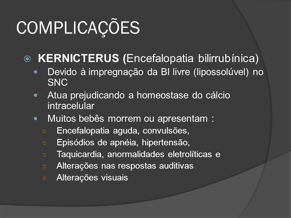 COMPLICAÇÕES KERNICTERUS (Encefalopatia bilirrubínica) Devido à impregnação da BI livre (lipossolúvel) no SNC Atua prejudicando a homeostase do cálcio intracelular Muitos bebês morrem ou apresentam : Encefalopatia aguda, convulsões, Episódios de apnéia, hipertensão, Taquicardia, anormalidades eletrolíticas e Alterações nas respostas auditivas Alterações visuais