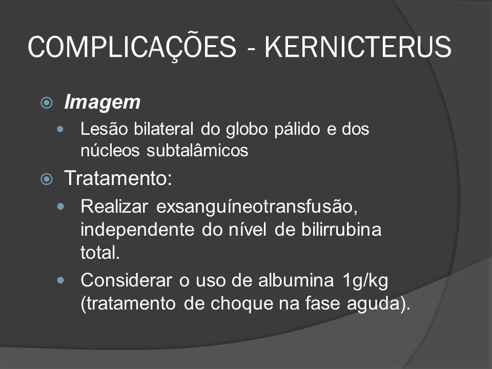 COMPLICAÇÕES - KERNICTERUS Imagem Lesão bilateral do globo pálido e dos núcleos subtalâmicos Tratamento: Realizar exsanguíneotransfusão, independente do nível de bilirrubina total.