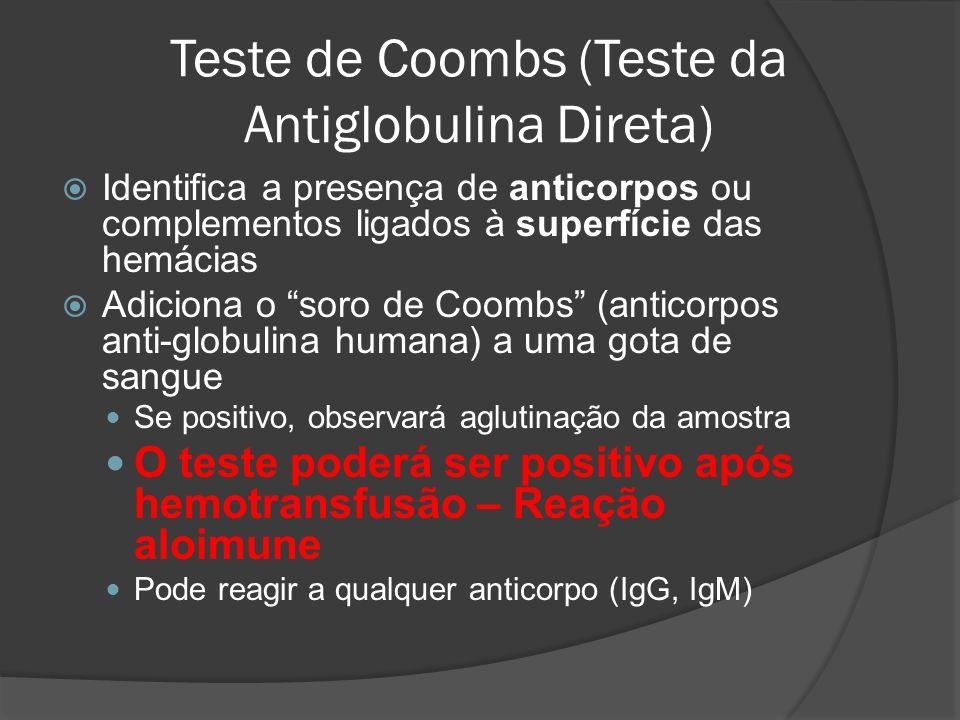 Teste de Coombs (Teste da Antiglobulina Direta) Identifica a presença de anticorpos ou complementos ligados à superfície das hemácias Adiciona o soro de Coombs (anticorpos anti-globulina humana) a uma gota de sangue Se positivo, observará aglutinação da amostra O teste poderá ser positivo após hemotransfusão – Reação aloimune Pode reagir a qualquer anticorpo (IgG, IgM)