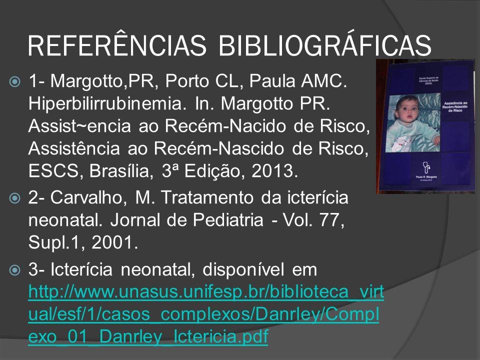 REFERÊNCIAS BIBLIOGRÁFICAS 1- Margotto,PR, Porto CL, Paula AMC. Hiperbilirrubinemia. In. Margotto PR. Assist~encia ao Recém-Nacido de Risco, Assistênc