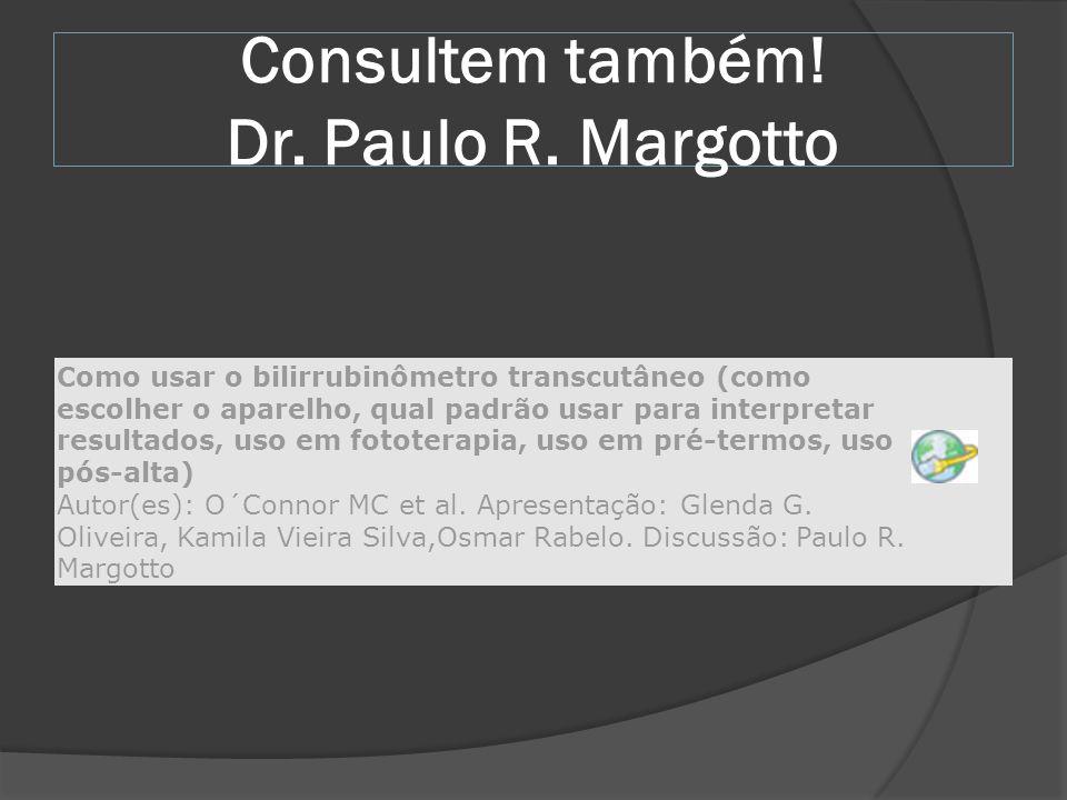 Consultem também! Dr. Paulo R. Margotto Como usar o bilirrubinômetro transcutâneo (como escolher o aparelho, qual padrão usar para interpretar resulta
