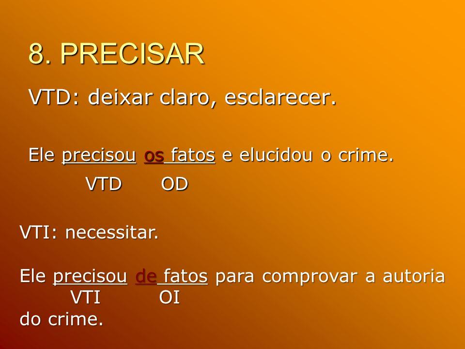 8. PRECISAR VTD: deixar claro, esclarecer. Ele precisou os fatos e elucidou o crime. VTD OD VTD OD VTI: necessitar. Ele precisou de fatos para comprov