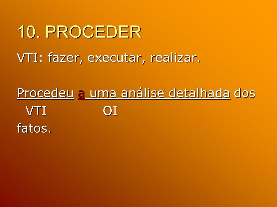 10. PROCEDER VTI: fazer, executar, realizar. Procedeu a uma análise detalhada dos VTI OI VTI OIfatos.