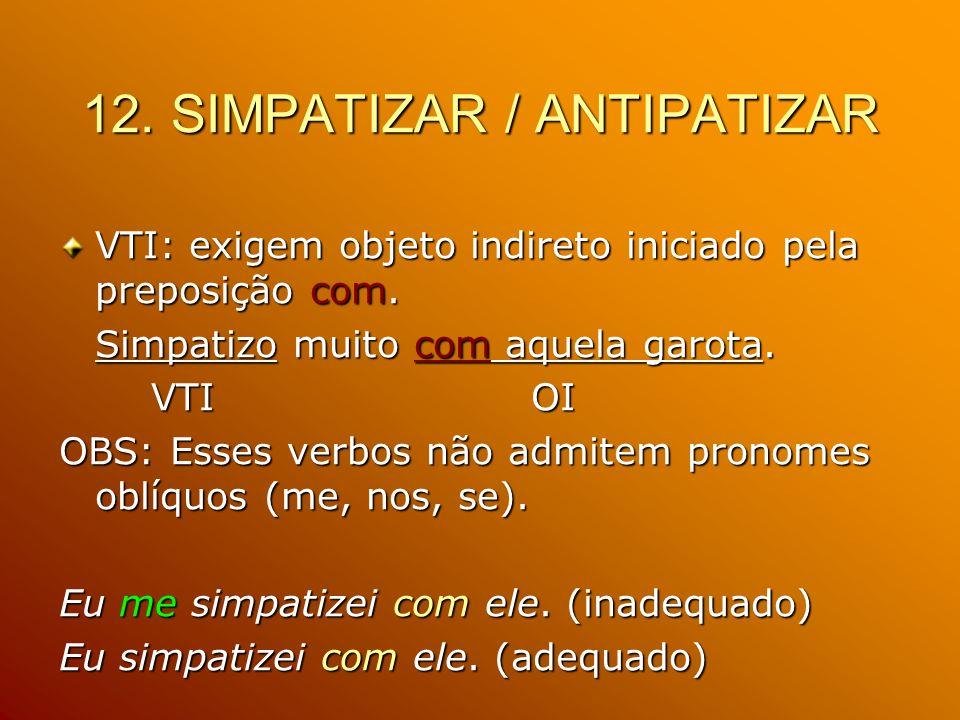12. SIMPATIZAR / ANTIPATIZAR VTI: exigem objeto indireto iniciado pela preposição com. Simpatizo muito com aquela garota. VTI OI VTI OI OBS: Esses ver