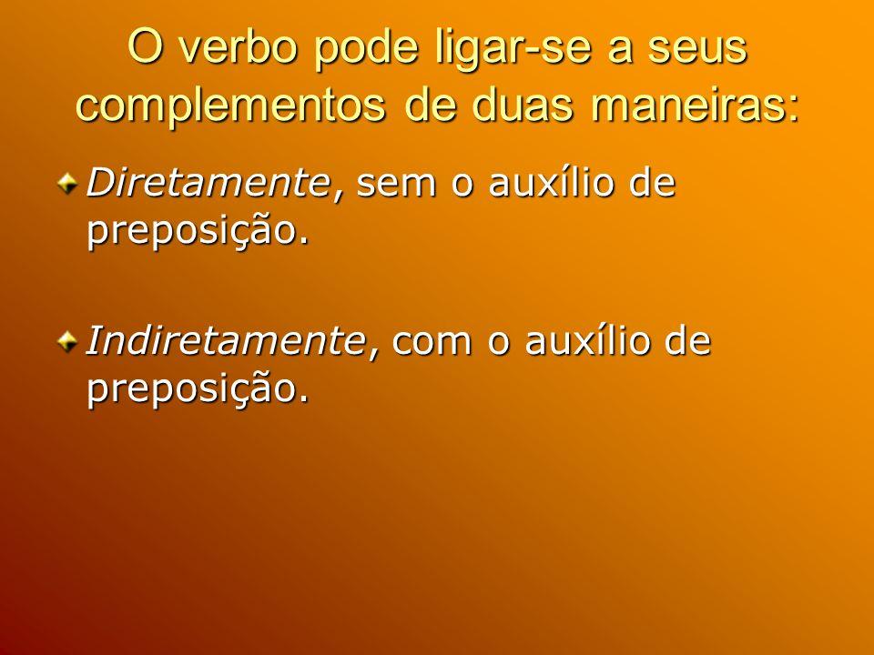 O verbo pode ligar-se a seus complementos de duas maneiras: Diretamente, sem o auxílio de preposição. Indiretamente, com o auxílio de preposição.