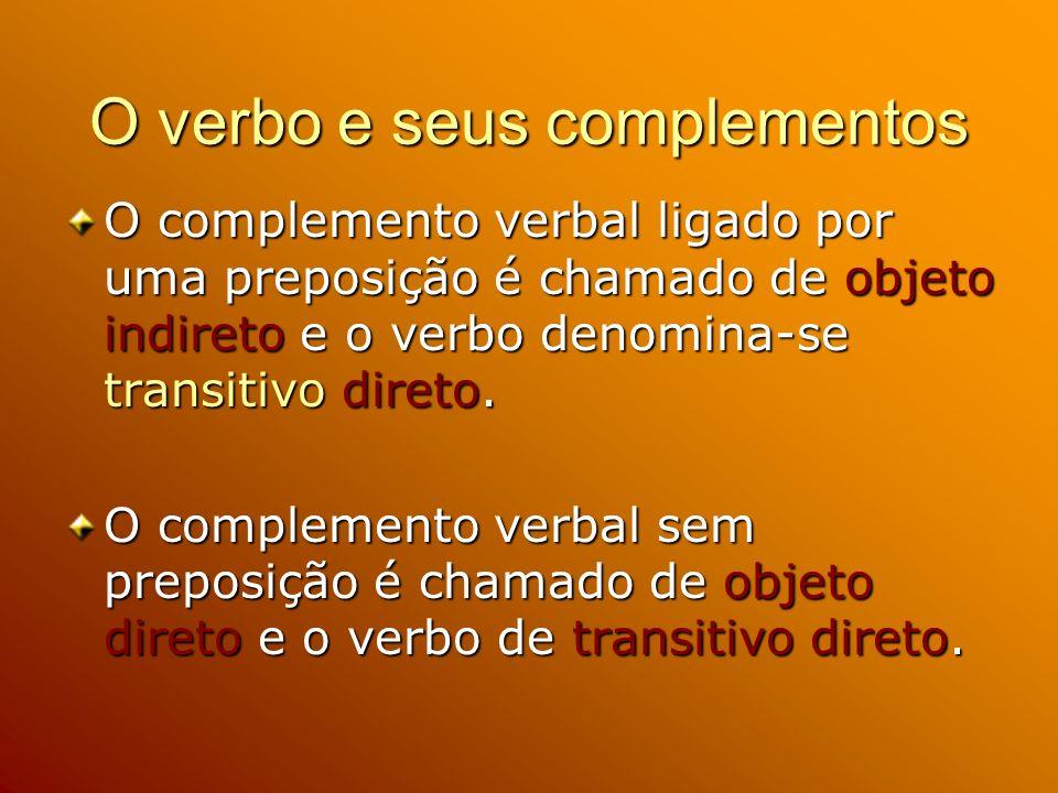 O verbo e seus complementos O complemento verbal ligado por uma preposição é chamado de objeto indireto e o verbo denomina-se transitivo direto.