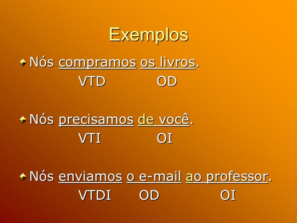 Exemplos Nós compramos os livros. VTD OD VTD OD Nós precisamos de você. VTI OI VTI OI Nós enviamos o e-mail ao professor. VTDI OD OI VTDI OD OI