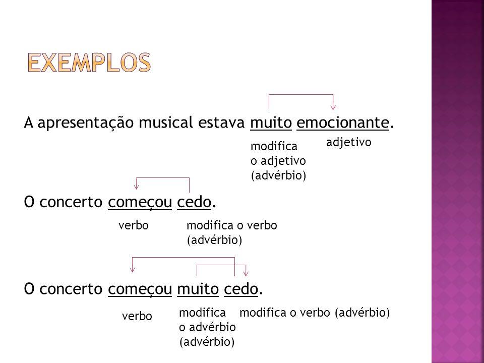 O concerto começou cedo. A apresentação musical estava muito emocionante. O concerto começou muito cedo. adjetivo modifica o adjetivo (advérbio) verbo