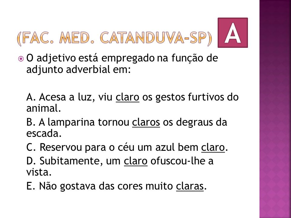 O adjetivo está empregado na função de adjunto adverbial em: A. Acesa a luz, viu claro os gestos furtivos do animal. B. A lamparina tornou claros os d