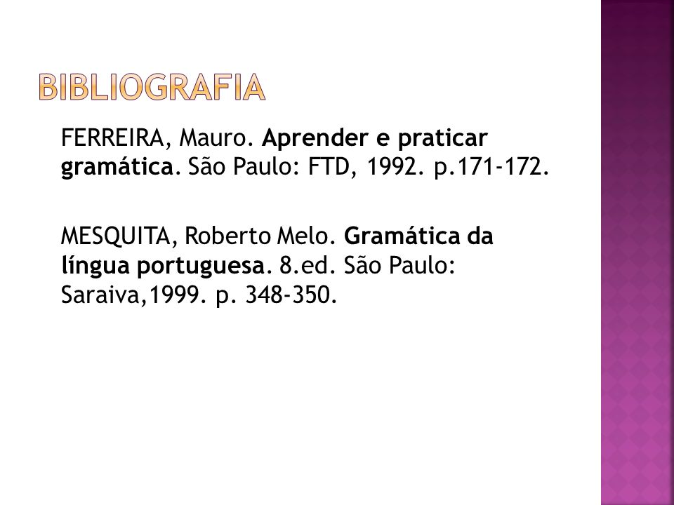 FERREIRA, Mauro. Aprender e praticar gramática. São Paulo: FTD, 1992. p.171-172. MESQUITA, Roberto Melo. Gramática da língua portuguesa. 8.ed. São Pau