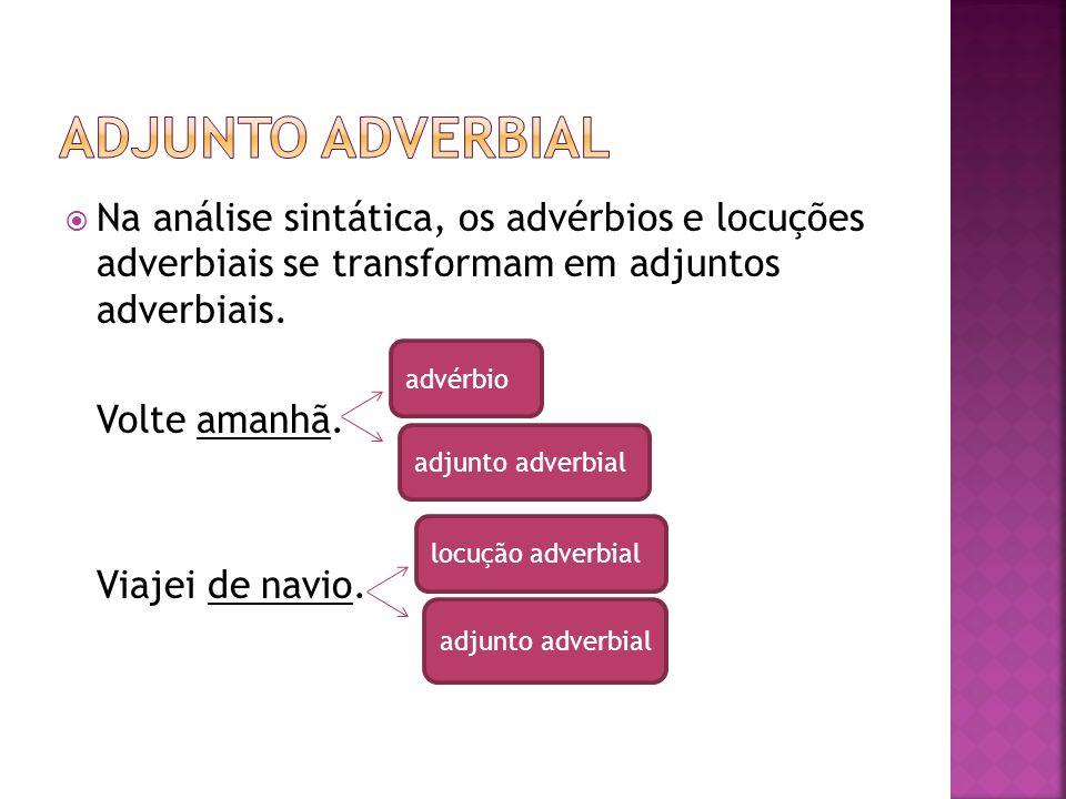 Na análise sintática, os advérbios e locuções adverbiais se transformam em adjuntos adverbiais. Volte amanhã. Viajei de navio. advérbio adjunto adverb