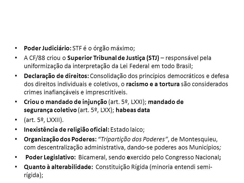 Poder Judiciário: STF é o órgão máximo; A CF/88 criou o Superior Tribunal de Justiça (STJ) – responsável pela uniformização da interpretação da Lei Federal em todo Brasil; Declaração de direitos: Consolidação dos princípios democráticos e defesa dos direitos individuais e coletivos, o racismo e a tortura são considerados crimes inafiançáveis e imprescritíveis.