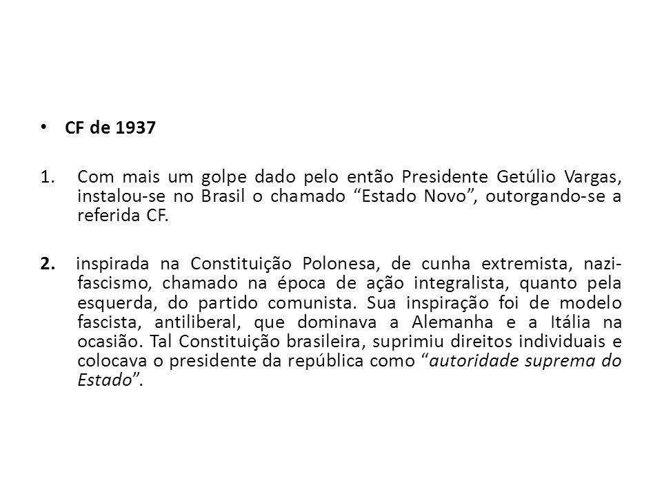 CF de 1937 1.Com mais um golpe dado pelo então Presidente Getúlio Vargas, instalou-se no Brasil o chamado Estado Novo, outorgando-se a referida CF.