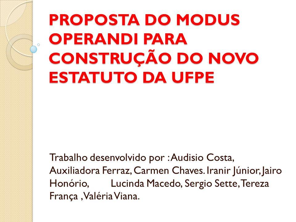 PROPOSTA DO MODUS OPERANDI PARA CONSTRUÇÃO DO NOVO ESTATUTO DA UFPE Trabalho desenvolvido por : Audisio Costa, Auxiliadora Ferraz, Carmen Chaves.