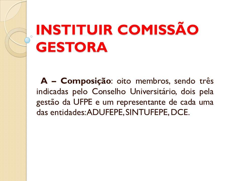 INSTITUIR COMISSÃO GESTORA A – Composição: oito membros, sendo três indicadas pelo Conselho Universitário, dois pela gestão da UFPE e um representante de cada uma das entidades: ADUFEPE, SINTUFEPE, DCE.