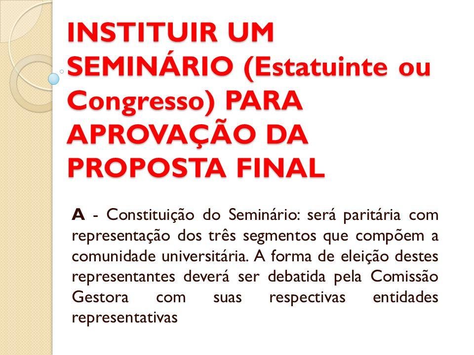 INSTITUIR UM SEMINÁRIO (Estatuinte ou Congresso) PARA APROVAÇÃO DA PROPOSTA FINAL A - Constituição do Seminário: será paritária com representação dos três segmentos que compõem a comunidade universitária.