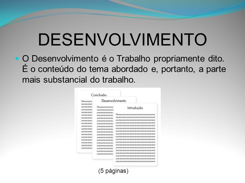 DESENVOLVIMENTO O Desenvolvimento é o Trabalho propriamente dito. É o conteúdo do tema abordado e, portanto, a parte mais substancial do trabalho. (5