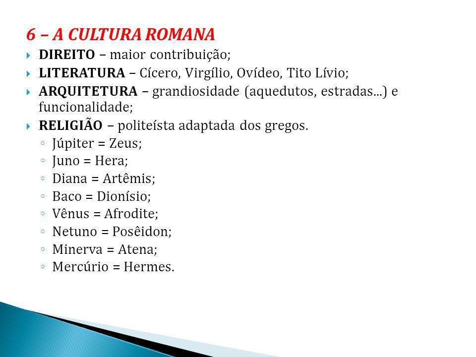6 – A CULTURA ROMANA DIREITO – maior contribuição; LITERATURA – Cícero, Virgílio, Ovídeo, Tito Lívio; ARQUITETURA – grandiosidade (aquedutos, estradas
