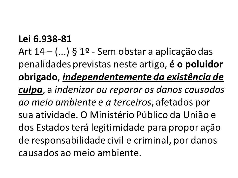 Lei 6.938-81 Art 14 – (...) § 1º - Sem obstar a aplicação das penalidades previstas neste artigo, é o poluidor obrigado, independentemente da existênc