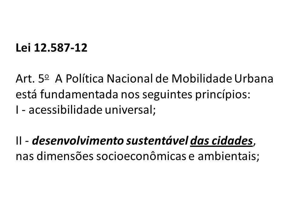 Lei 12.587-12 Art. 5 o A Política Nacional de Mobilidade Urbana está fundamentada nos seguintes princípios: I - acessibilidade universal; II - desenvo