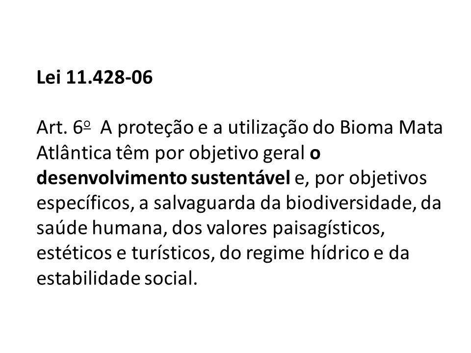 Lei 11.428-06 Art. 6 o A proteção e a utilização do Bioma Mata Atlântica têm por objetivo geral o desenvolvimento sustentável e, por objetivos específ
