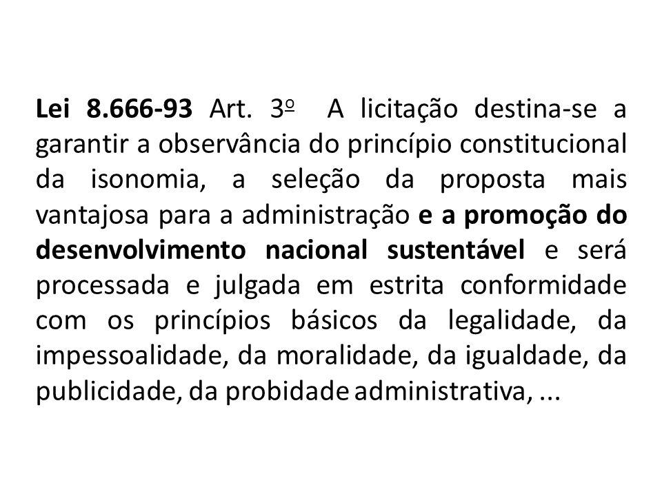 Lei 8.666-93 Art. 3 o A licitação destina-se a garantir a observância do princípio constitucional da isonomia, a seleção da proposta mais vantajosa pa