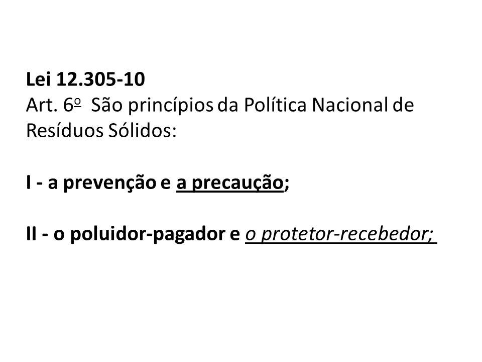 Lei 12.305-10 Art. 6 o São princípios da Política Nacional de Resíduos Sólidos: I - a prevenção e a precaução; II - o poluidor-pagador e o protetor-re