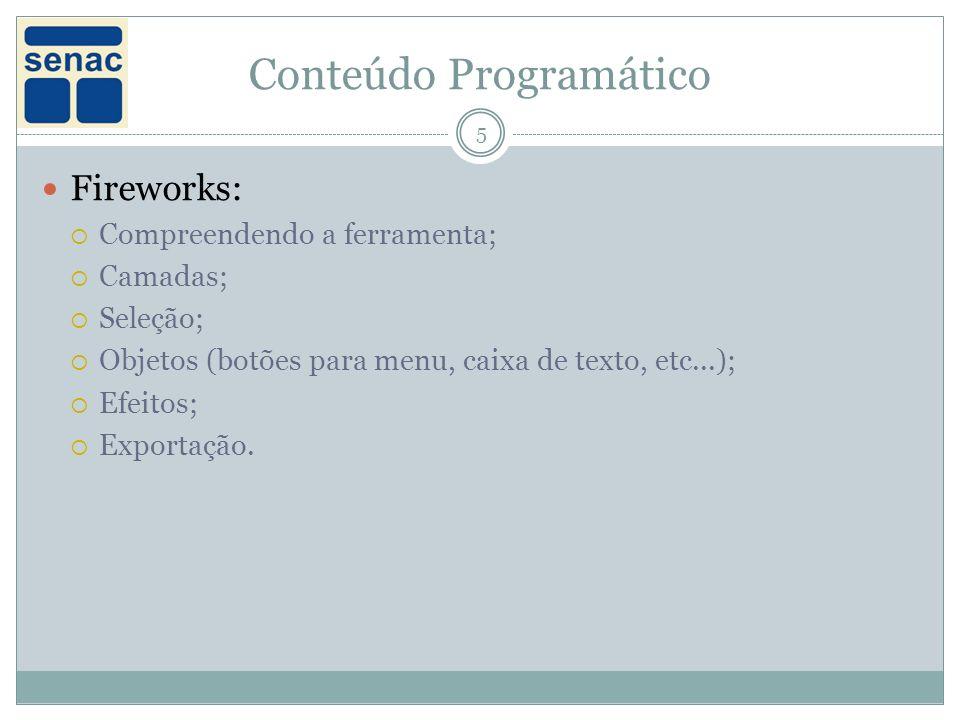 Conteúdo Programático 5 Fireworks: Compreendendo a ferramenta; Camadas; Seleção; Objetos (botões para menu, caixa de texto, etc...); Efeitos; Exportação.