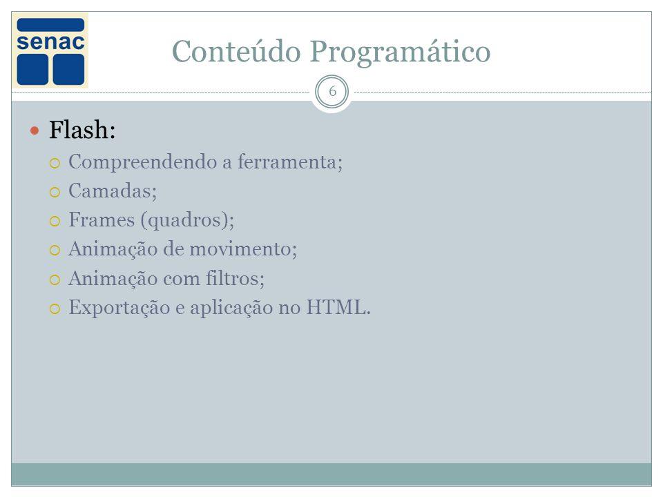 Conteúdo Programático 6 Flash: Compreendendo a ferramenta; Camadas; Frames (quadros); Animação de movimento; Animação com filtros; Exportação e aplicação no HTML.