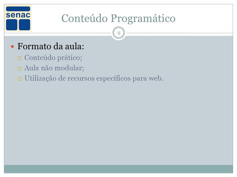 Conteúdo Programático 9 Formato da aula: Conteúdo prático; Aula não modular; Utilização de recursos específicos para web.